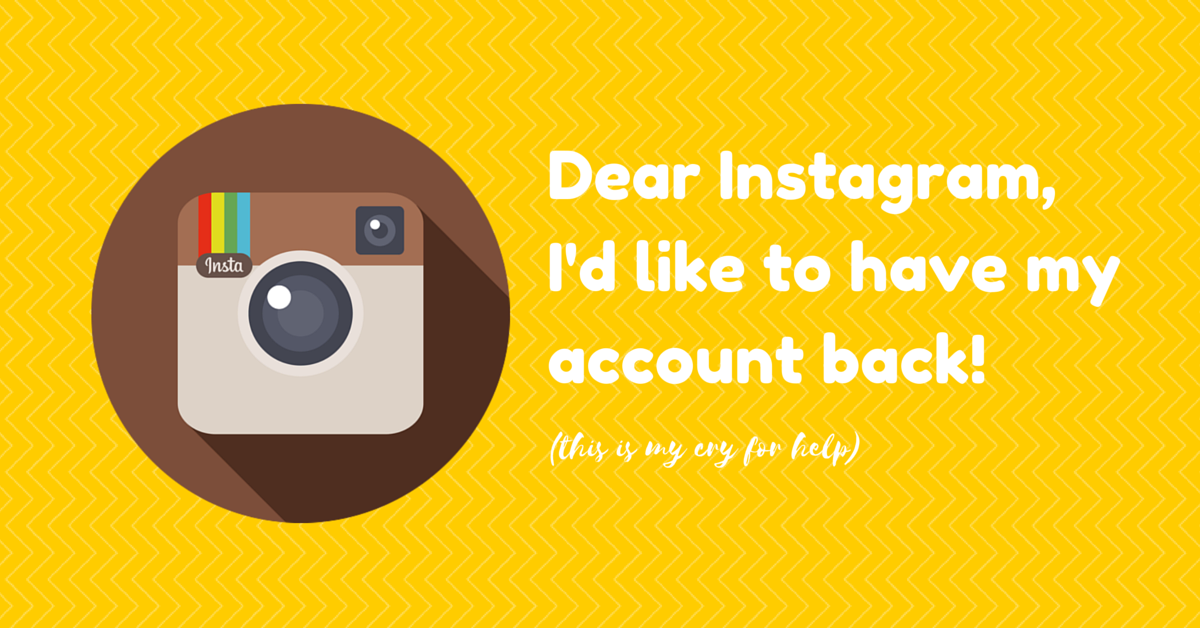 Dear Instagram, Please give me my account back