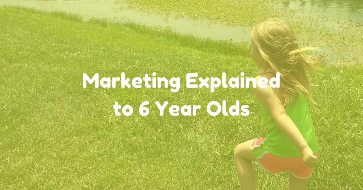 Marketing Explained to 6 Year Olds