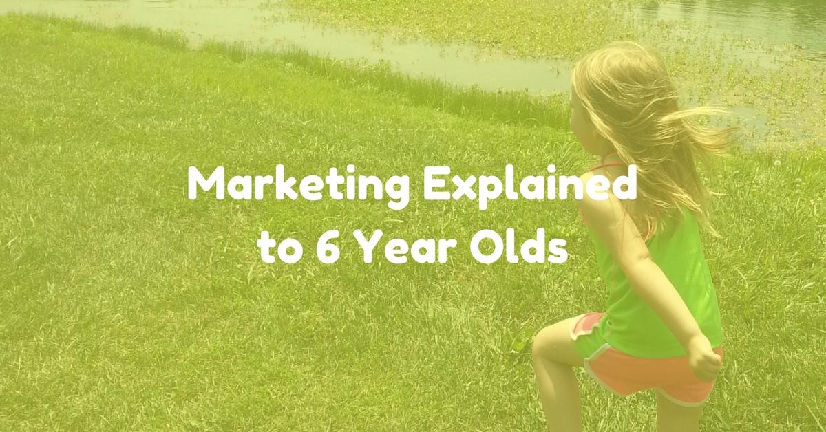 Marketing Explained to 6 Year Olds